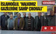 """İSLAMOĞLU, """" HALKIMIZ  GAZİLERİNE SAHİP ÇIKMALI"""""""