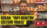 """ÖZKAN; """"YAPI DENETİM  SİSTEMİ YANLIŞ"""""""