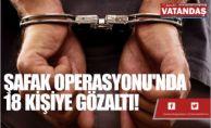 ŞAFAK OPERASYONU'NDA  18 KİŞİYE GÖZALTI!